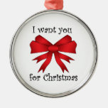 I want you for christmas with red bow round metal christmas ornament