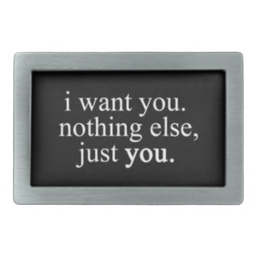 I WANT YOU NOTHING ELSE JUST YOU LOVE COMMENTS EXP BELT BUCKLES