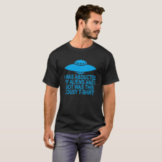 I was abducted by aliens and all I got was this lo T-Shirt