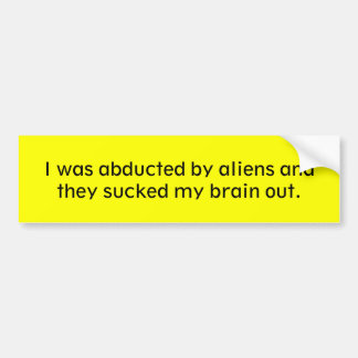 I was abducted by aliens and they sucked my bra... bumper sticker