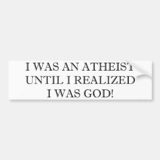 I Was An Atheist Until I Realized I Was God! Bumper Sticker