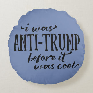 I Was Anti-Trump Before it Was Cool Round Pillow