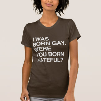 I WAS BORN GAY. WERE YOU BO T-Shirt