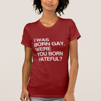 I WAS BORN GAY. WERE YOU BO T SHIRT