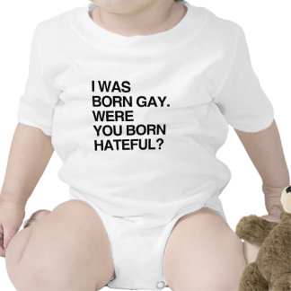 I WAS BORN GAY. WERE YOU BO T SHIRTS