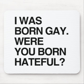 I WAS BORN GAY. WERE YOU BORN HATEFUL MOUSE PAD