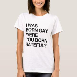I WAS BORN GAY. WERE YOU BORN HATEFUL T-Shirt