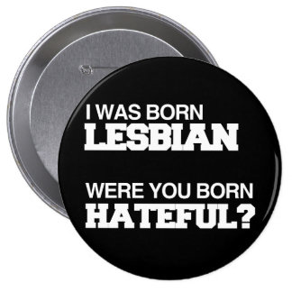 I WAS BORN LESBIAN WERE YOU BORN HATEFUL BUTTON