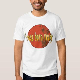I was born ready. tee shirt