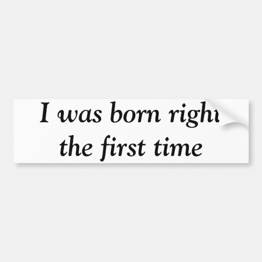 I was born right the first time bumper stickers