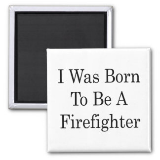 I Was Born To Be A Firefighter Fridge Magnets