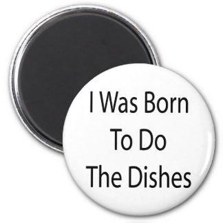 I Was Born To Do The Dishes 2 Inch Round Magnet