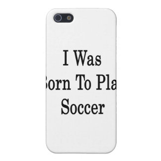 I Was Born To Play Soccer iPhone 5 Case