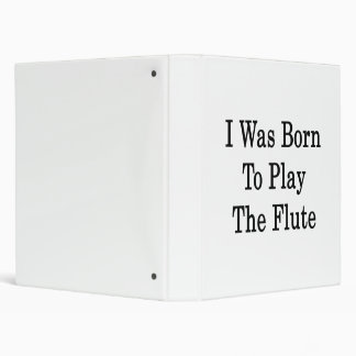I Was Born To Play The Flute 3 Ring Binders