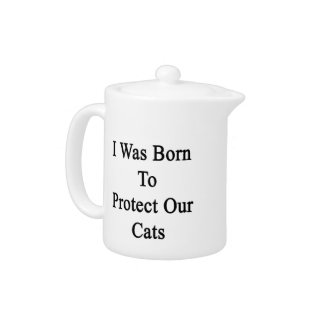 I Was Born To Protect Our Cats Teapot