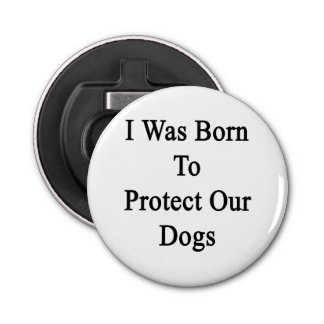I Was Born To Protect Our Dogs Bottle Opener