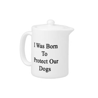 I Was Born To Protect Our Dogs Teapot