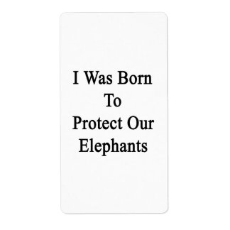 I Was Born To Protect Our Elephants Label
