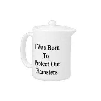 I Was Born To Protect Our Hamsters Teapot