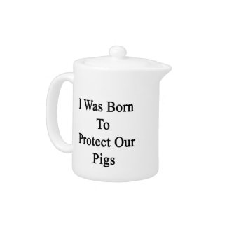 I Was Born To Protect Our Pigs Teapot