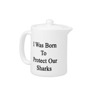 I Was Born To Protect Our Sharks Teapot