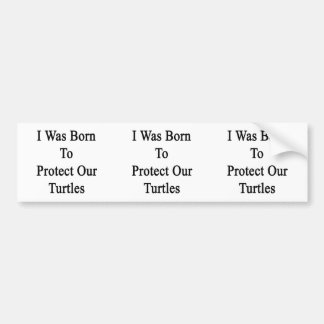 I Was Born To Protect Our Turtles Bumper Sticker