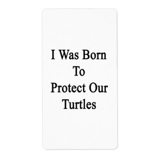 I Was Born To Protect Our Turtles Label