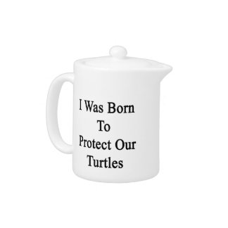 I Was Born To Protect Our Turtles Teapot