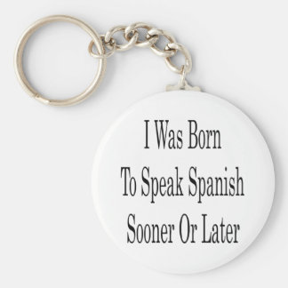 I Was Born To Speak Spanish Sooner Or Later Keychain