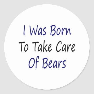 I Was Born To Take Care Of Bears Classic Round Sticker