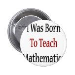 I Was Born To Teach Mathematics Buttons