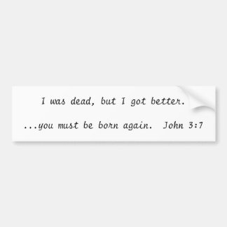 I was dead, but I got better....you must be bor... Bumper Sticker