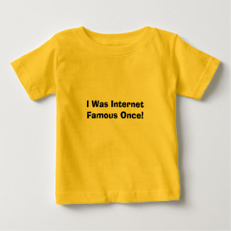 I Was Internet Famous Once! Baby T-Shirt