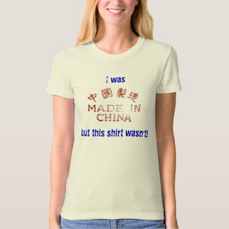 I was made in China but this shirt wasn't!
