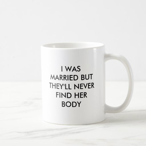 I WAS MARRIED BUT THEY'LL NEVER FIND HER BODY COFFEE MUG