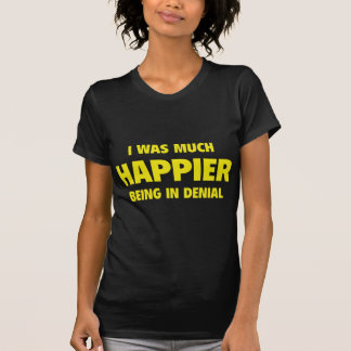 I Was Much Happier Being In Denial T-shirt
