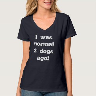 I Was Normal 3 Dogs Ago T Shirts