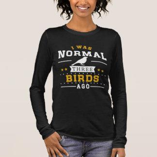 I Was Normal Three Birds Ago Long Sleeve T-Shirt