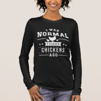 I Was Normal Three Chickens Ago Long Sleeve T-Shirt