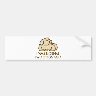 I Was Normal Two Dogs Ago Bumper Sticker