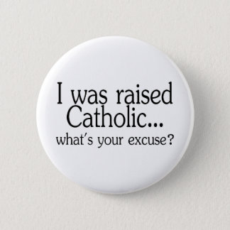 I Was Raised Catholic Whats Your Excuse Button