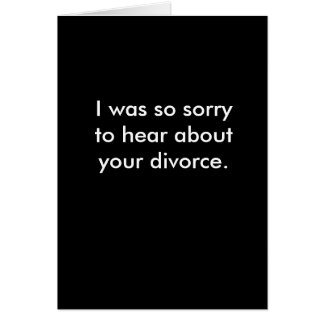 I was so sorry to hear about your divorce. card