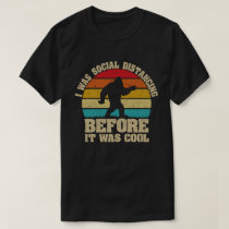 I was Social Distancing Before It Was Cool Bigfoot T-Shirt