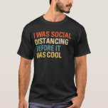 "I Was Social Distancing Before It Was Cool T-Shirt<br><div class=""desc"">Funny social distancing outfit for shy and introverts who love camping or hiking and Wash there Hands and perfect gift for Doctors,  Nurses,  Healthcare professionals,  germophobes,  loners,  friends and family as a bithday gift or christmas gift.</div>"