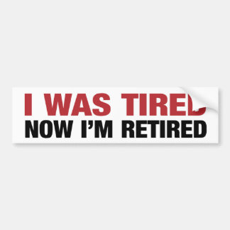 I was tired - now retired bumper sticker