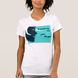 I washed my hair just for you t shirt