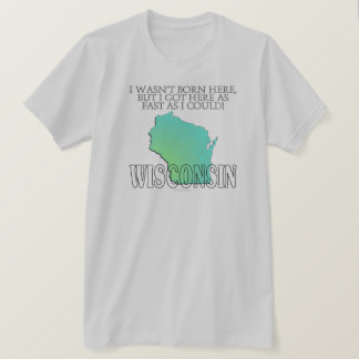 I wasn't born here...Wisconsin T-Shirt