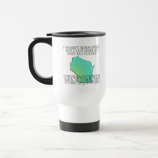 I wasn't born here...Wisconsin Travel Mug