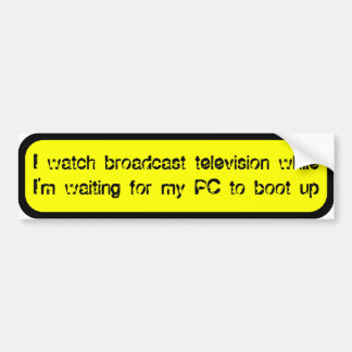 I watch broadcast TV while waiting for my PC Car Bumper Sticker
