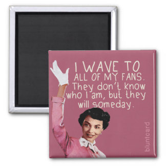 I wave to all of my fans... 2 inch square magnet